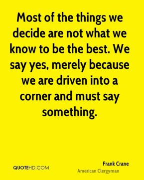 Most of the things we decide are not what we know to be the best. We say yes, merely because we are driven into a corner and must say something.