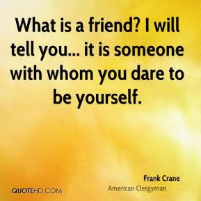 What is a friend? I will tell you... it is someone with whom you dare to be yourself.