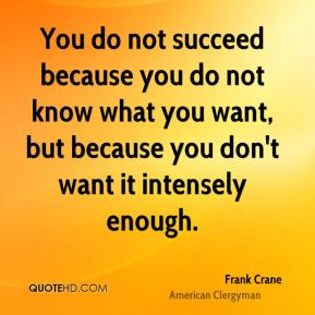 You do not succeed because you do not know what you want, but because you don't want it intensely enough.