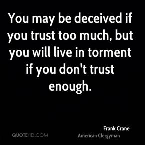 Frank Crane - You may be deceived if you trust too much, but you will live in torment if you don't trust enough.