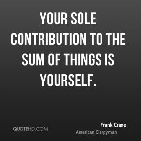 Frank Crane - Your sole contribution to the sum of things is yourself.