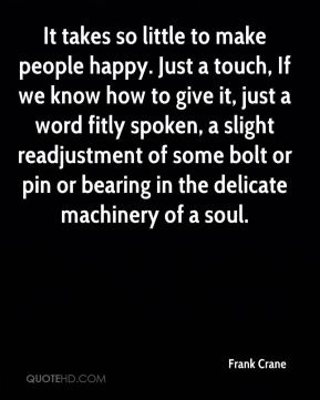 It takes so little to make people happy. Just a touch, If we know how to give it, just a word fitly spoken, a slight readjustment of some bolt or pin or bearing in the delicate machinery of a soul.