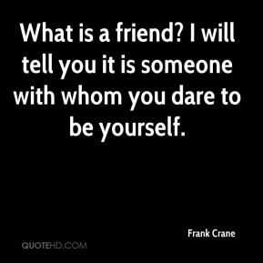 What is a friend? I will tell you… it is someone with whom you dare to be yourself.