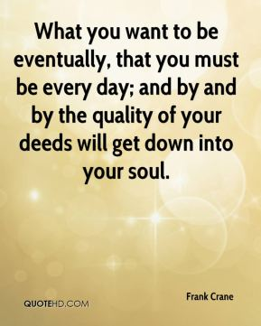 What you want to be eventually, that you must be every day; and by and by the quality of your deeds will get down into your soul.