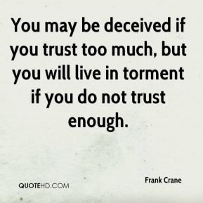 Frank Crane - You may be deceived if you trust too much, but you will live in torment if you do not trust enough.