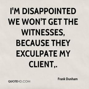 I'm disappointed we won't get the witnesses, because they exculpate my client.