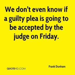 Frank Dunham - We don't even know if a guilty plea is going to be accepted by the judge on Friday.