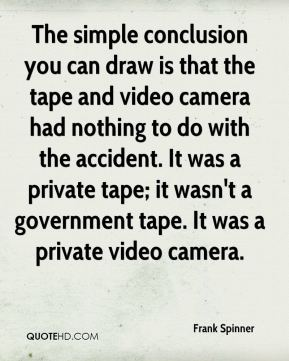 The simple conclusion you can draw is that the tape and video camera had nothing to do with the accident. It was a private tape; it wasn't a government tape. It was a private video camera.