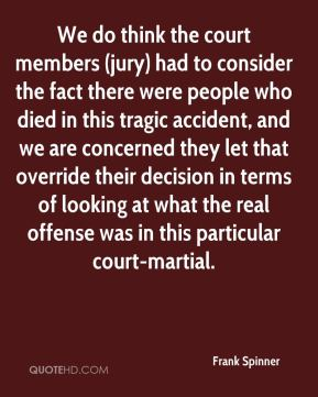 We do think the court members (jury) had to consider the fact there were people who died in this tragic accident, and we are concerned they let that override their decision in terms of looking at what the real offense was in this particular court-martial.