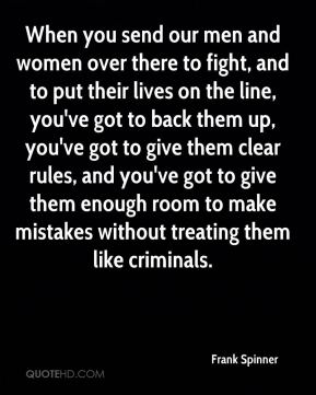 When you send our men and women over there to fight, and to put their lives on the line, you've got to back them up, you've got to give them clear rules, and you've got to give them enough room to make mistakes without treating them like criminals.