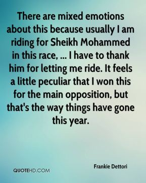 Frankie Dettori - There are mixed emotions about this because usually I am riding for Sheikh Mohammed in this race, ... I have to thank him for letting me ride. It feels a little peculiar that I won this for the main opposition, but that's the way things have gone this year.