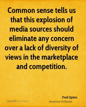 Fred Upton - Common sense tells us that this explosion of media sources should eliminate any concern over a lack of diversity of views in the marketplace and competition.