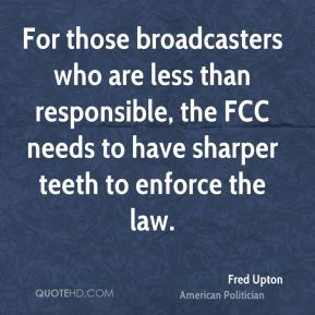 Fred Upton - For those broadcasters who are less than responsible, the FCC needs to have sharper teeth to enforce the law.
