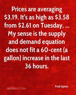 Fred Upton - Prices are averaging $3.19. It's as high as $3.58 from $2.61 on Tuesday, ... My sense is the supply and demand equation does not fit a 60-cent (a gallon) increase in the last 36 hours.