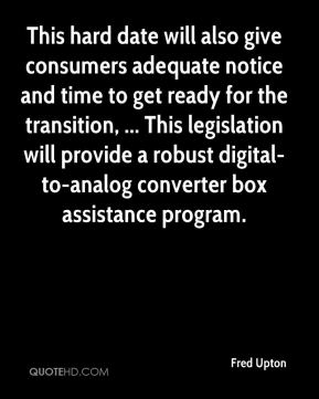 Fred Upton - This hard date will also give consumers adequate notice and time to get ready for the transition, ... This legislation will provide a robust digital-to-analog converter box assistance program.