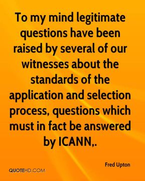 Fred Upton - To my mind legitimate questions have been raised by several of our witnesses about the standards of the application and selection process, questions which must in fact be answered by ICANN.