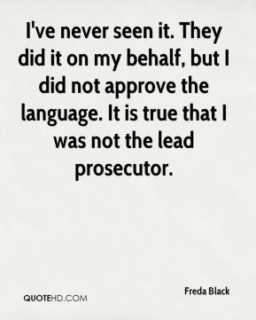 Freda Black - I've never seen it. They did it on my behalf, but I did not approve the language. It is true that I was not the lead prosecutor.