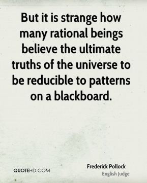 Frederick Pollock - But it is strange how many rational beings believe the ultimate truths of the universe to be reducible to patterns on a blackboard.