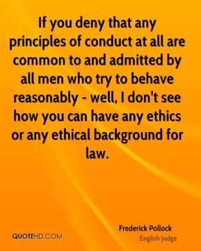 Frederick Pollock - If you deny that any principles of conduct at all are common to and admitted by all men who try to behave reasonably - well, I don't see how you can have any ethics or any ethical background for law.