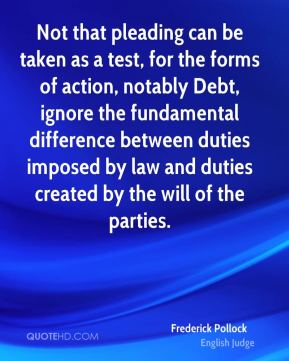Frederick Pollock - Not that pleading can be taken as a test, for the forms of action, notably Debt, ignore the fundamental difference between duties imposed by law and duties created by the will of the parties.