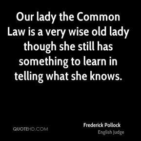 Our lady the Common Law is a very wise old lady though she still has something to learn in telling what she knows.