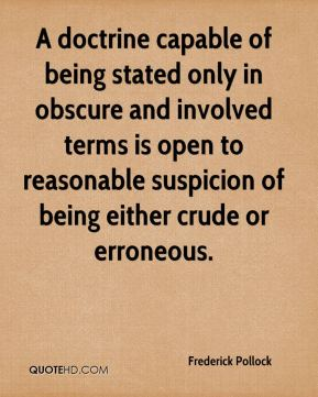 Frederick Pollock - A doctrine capable of being stated only in obscure and involved terms is open to reasonable suspicion of being either crude or erroneous.