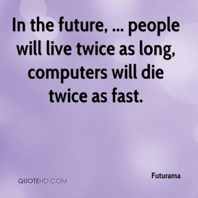 Futurama - In the future, ... people will live twice as long, computers will die twice as fast.
