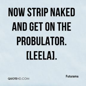 Futurama - Now strip naked and get on the probulator. [Leela].