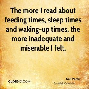 Gail Porter - The more I read about feeding times, sleep times and waking-up times, the more inadequate and miserable I felt.