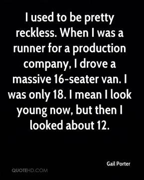 I used to be pretty reckless. When I was a runner for a production company, I drove a massive 16-seater van. I was only 18. I mean I look young now, but then I looked about 12.