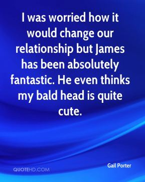 I was worried how it would change our relationship but James has been absolutely fantastic. He even thinks my bald head is quite cute.