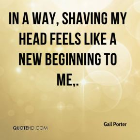 Gail Porter - In a way, shaving my head feels like a new beginning to me.