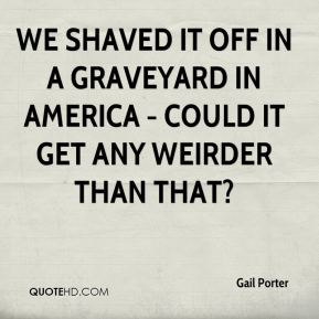 We shaved it off in a graveyard in America - could it get any weirder than that?