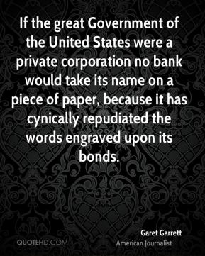 Garet Garrett - If the great Government of the United States were a private corporation no bank would take its name on a piece of paper, because it has cynically repudiated the words engraved upon its bonds.