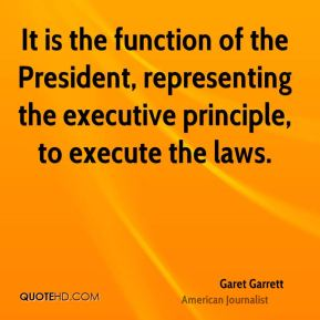 Garet Garrett - It is the function of the President, representing the executive principle, to execute the laws.