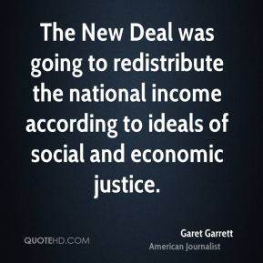 Garet Garrett - The New Deal was going to redistribute the national income according to ideals of social and economic justice.