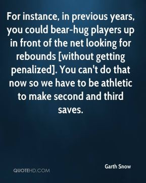 Garth Snow - For instance, in previous years, you could bear-hug players up in front of the net looking for rebounds [without getting penalized]. You can't do that now so we have to be athletic to make second and third saves.