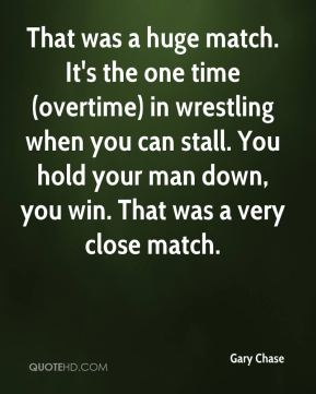 Gary Chase - That was a huge match. It's the one time (overtime) in wrestling when you can stall. You hold your man down, you win. That was a very close match.