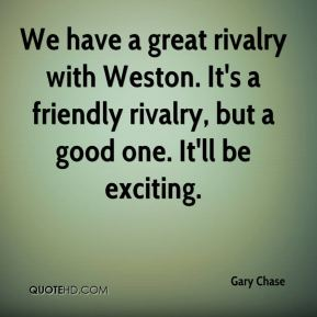 We have a great rivalry with Weston. It's a friendly rivalry, but a good one. It'll be exciting.