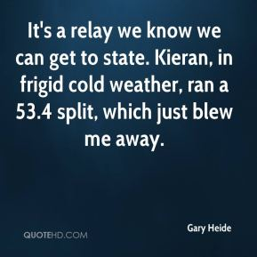 Gary Heide - It's a relay we know we can get to state. Kieran, in frigid cold weather, ran a 53.4 split, which just blew me away.