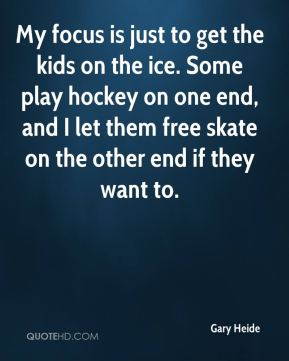 Gary Heide - My focus is just to get the kids on the ice. Some play hockey on one end, and I let them free skate on the other end if they want to.