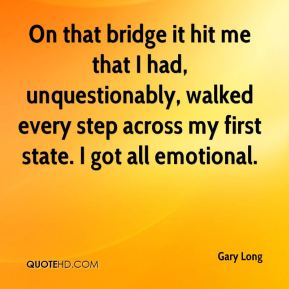 Gary Long - On that bridge it hit me that I had, unquestionably, walked every step across my first state. I got all emotional.