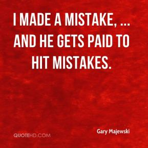 I made a mistake, ... and he gets paid to hit mistakes.