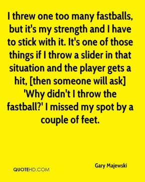 I threw one too many fastballs, but it's my strength and I have to stick with it. It's one of those things if I throw a slider in that situation and the player gets a hit, [then someone will ask] 'Why didn't I throw the fastball?' I missed my spot by a couple of feet.