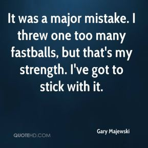 It was a major mistake. I threw one too many fastballs, but that's my strength. I've got to stick with it.
