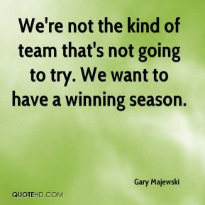 We're not the kind of team that's not going to try. We want to have a winning season.