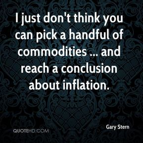 Gary Stern - I just don't think you can pick a handful of commodities ... and reach a conclusion about inflation.