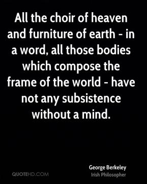 All the choir of heaven and furniture of earth - in a word, all those bodies which compose the frame of the world - have not any subsistence without a mind.