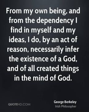 George Berkeley - From my own being, and from the dependency I find in myself and my ideas, I do, by an act of reason, necessarily infer the existence of a God, and of all created things in the mind of God.