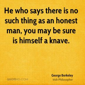 He who says there is no such thing as an honest man, you may be sure is himself a knave.